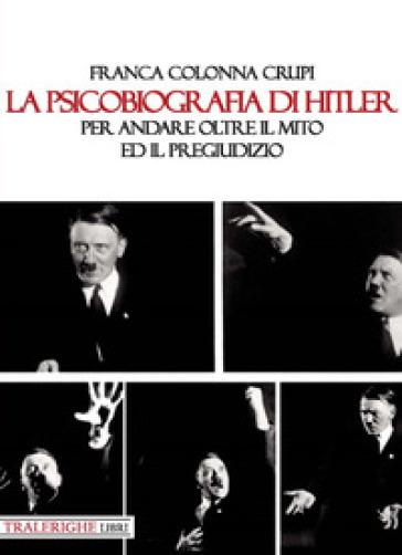 La psicobiografia di Hitler. Per andare oltre il mito ed il pregiudizio - Franca Colonna Crupi  