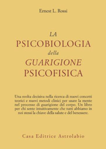 La psicobiologia della guarigione psicofisica - Ernest L. Rossi  