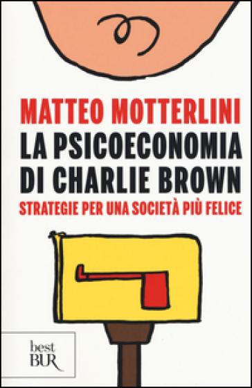 La psicoeconomia di Charlie brown. Strategie per una società più felice - Matteo Motterlini | Jonathanterrington.com