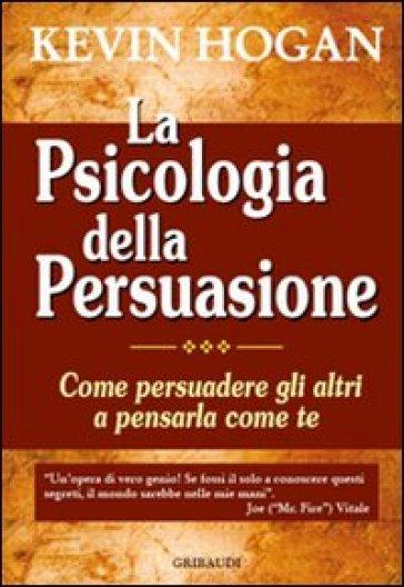 La psicologia della persuasione. Come persuadere gli altri a pensarla come te - Kevin Hogan |