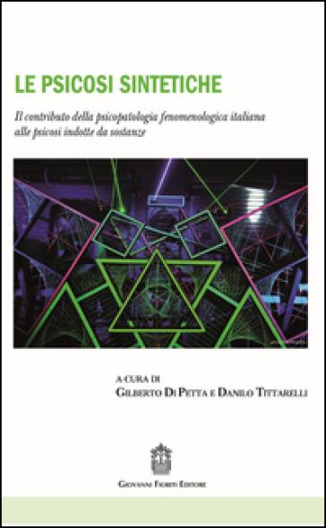 Le psicosi sintetiche. Il contributo della psicopatologia fenomenologica italiana alle psicosi indotte da sostanze - G. Di Petta  