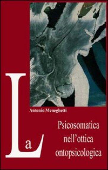La psicosomatica nell'ottica ontopsicologica - Antonio Meneghetti |