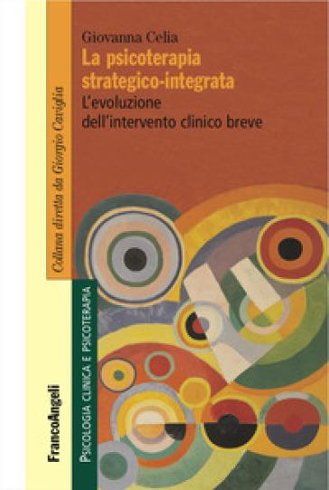 La psicoterapia strategico-integrata. L'evoluzione dell'intervento clinico breve - Giovanna Celia |