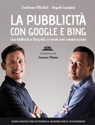 La pubblicità con Google e Bing. Usa AdWords e Bing Ads in modo non convenzionale - Angelo Laudati |