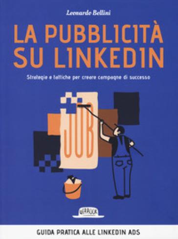 La pubblicità su LinkedIn. Strategie e tattiche per creare campagne di successo - Leonardo Bellini pdf epub