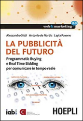 La pubblicità del futuro. Programmatic Buying e Real Time Bidding per comunicare in tempo reale