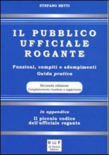 Il pubblico ufficiale rogante. Funzioni, compiti e adempimenti. Guida pratica - Stefano Betti |