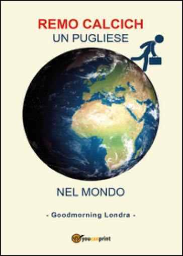 Un pugliese nel mondo. Goodmorning Londra - Remo Calcich |
