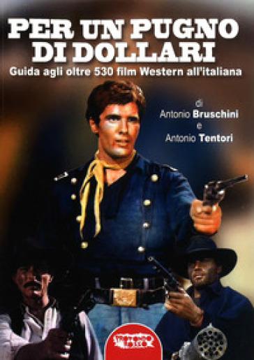 Per un pugno di dollari. Guida agli oltre 530 film western all'italiana - Antonio Bruschini pdf epub