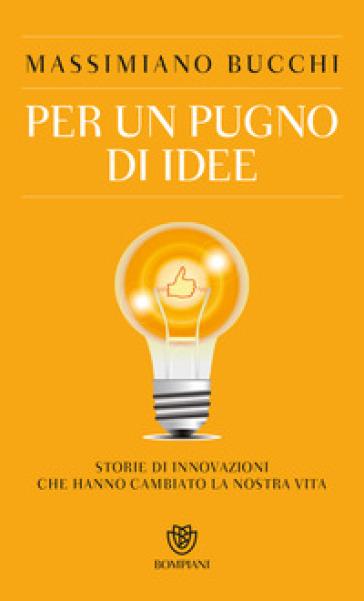 Per un pugno di idee. Storie di innovazioni che hanno cambiato la nostra vita - Massimiano Bucchi pdf epub