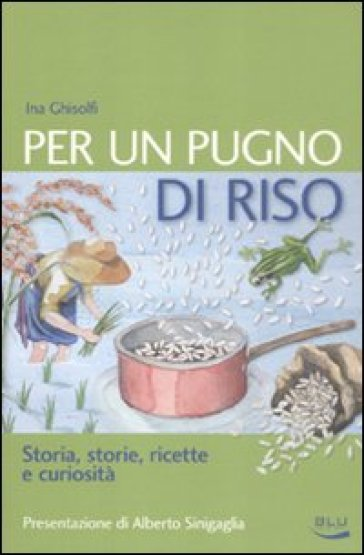 Per un pugno di riso. Storia, storie, ricette e curiosità - Ina Ghisolfi   Rochesterscifianimecon.com