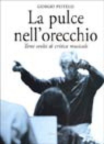 La pulce nell'orecchio. Temi svolti di critica musicale - Giorgio Pestelli |