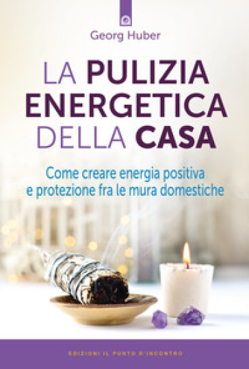 La pulizia energetica della casa. Come creare energia positiva e protezione fra le mura domestiche - Georg Huber pdf epub