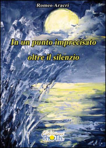 In un punto imprecisato oltre il silenzio - Romeo Aracri |