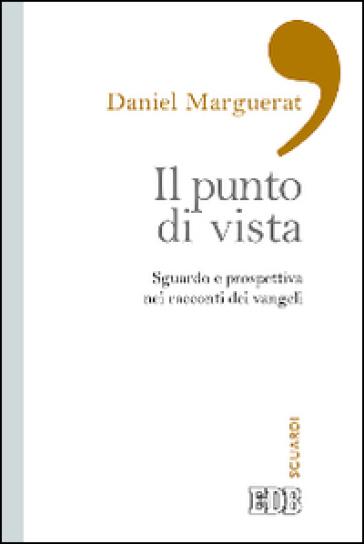 Il punto di vista. Sguardo e prospettiva nei racconti dei Vangeli - Daniel Marguerat   Rochesterscifianimecon.com