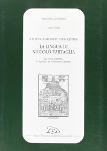 Un puoco grossetto di loquella. La lingua di Niccolò Tartaglia (la «Nova scientia» e i «Quesiti et inventioni diverse») - Mario Piotti |