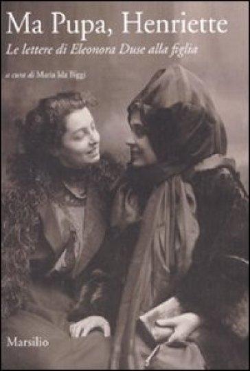 Ma pupa, Henriette. Le lettere di Eleonora Duse alla figlia - Maria Ida Biggi | Rochesterscifianimecon.com