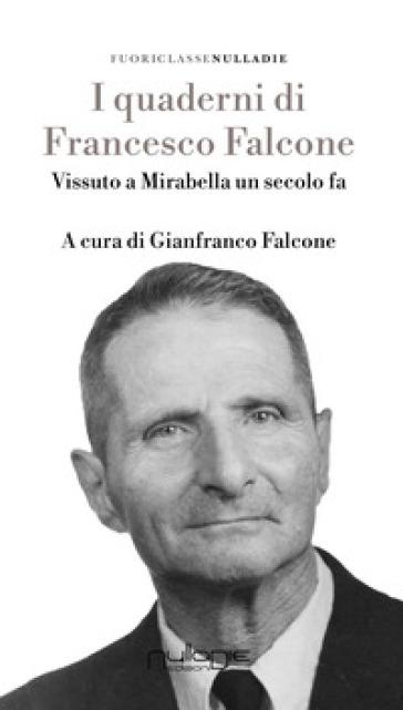 I quaderni di Francesco Falcone. Vissuto a Mirabella Imbaccari un secolo fa - Francesco Falcone |