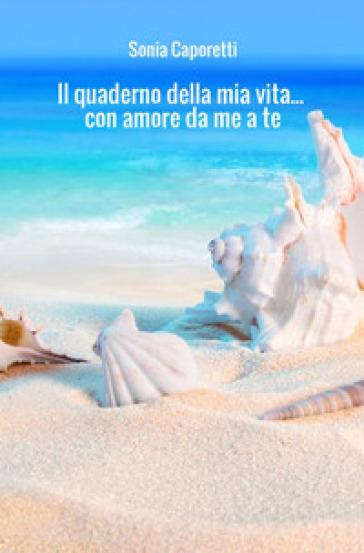 Il quaderno della mia vita... con amore da me a te - Sonia Caporetti |