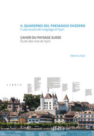 Il quaderno del paesaggio svizzero. Il caso studio del lungolago di Nyon-Cahier du paysage suisse. Etude des rives de Nyon - Alberto Ulisse |