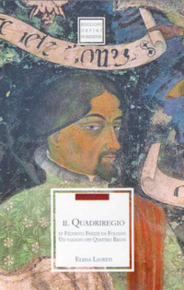 Il quadriregio di Federico Frezzi da Foligno. Un viaggio nei quattro regni - Elena Laureti | Kritjur.org