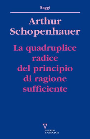 La quadruplice radice del principio di ragione sufficiente - Arthur Schopenhauer |