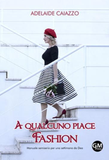 A qualcuno piace fashion. Manuale semiserio per una settimana da Dea - Adelaide Caiazzo |