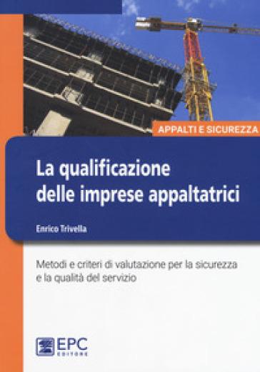 La qualificazione delle imprese appaltatrici. Metodi e criteri di valutazione per la sicurezza e la qualità del servizio - Enrico Trivella |