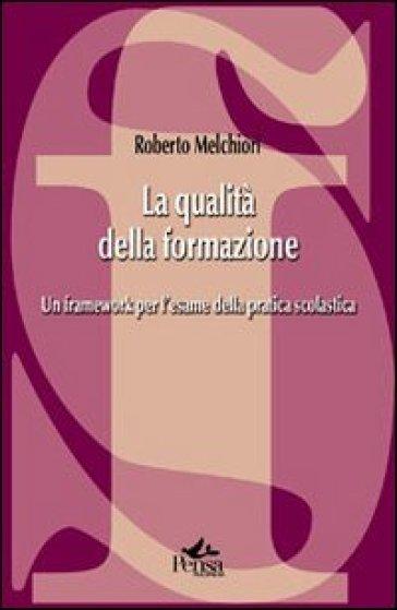 La qualità della formazione. Un framework per l'esame della pratica scolastica - Roberto Melchiori |