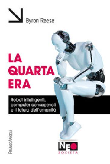 La quarta era. Robot intelligenti, computer consapevoli e il futuro dell'umanità - Byron Reese | Thecosgala.com