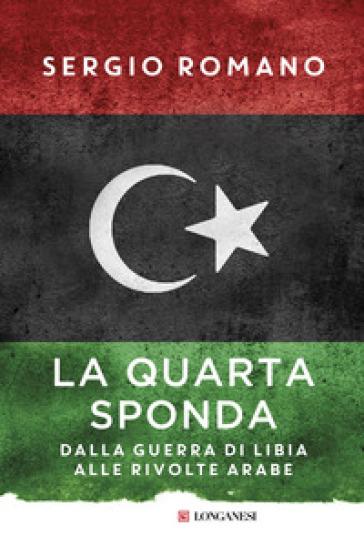 La quarta sponda. Dalla guerra di Libia alle rivolte arabe - Sergio Romano  