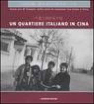 Un quartiere italiano in Cina. Sulla via di Tianjin: mille anni di relazioni tra Italia e Cina. Guida alla mostra (Pechino, dicembre 2004). Ediz. italian e cinese - P. L. Porzio |