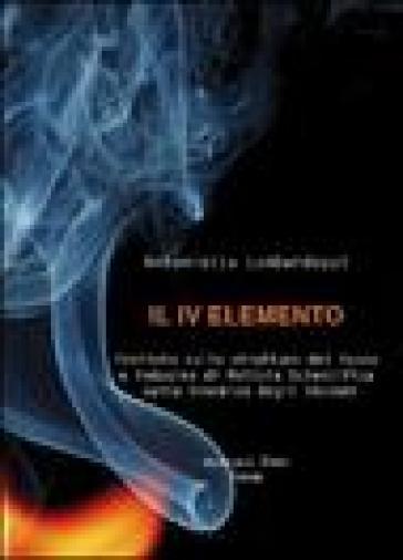 Il quarto elemento. Trattato sulla struttura del fuoco e indagine di polizia scientifica sulla dinamica degli incendi - Antonietta Lombardozzi  