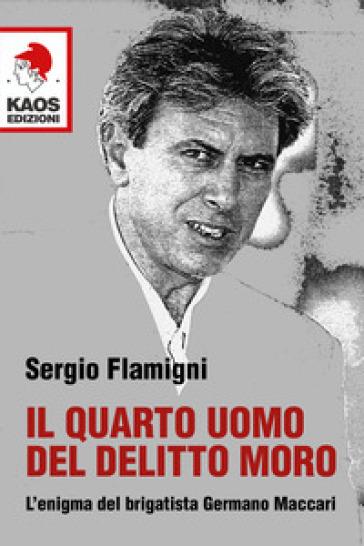 Il quarto uomo del delitto Moro. L'enigma del brigatista Germano Maccari - Sergio Flamigni | Rochesterscifianimecon.com