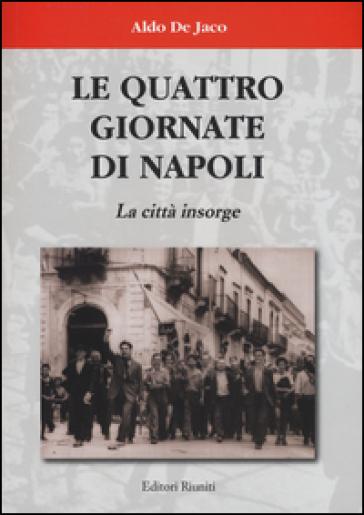 Le quattro giornate di Napoli. La città insorge - Aldo De Jaco |