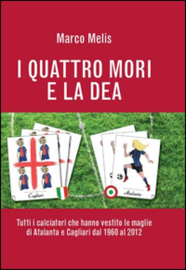 I quattro mori e la dea. Tutti i calciatori che hanno vestito le maglie di Atalanta e Cagliari dal 1960 al 2012 - Marco Melis |