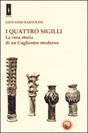 I quattro sigilli. La vera storia di un Cagliostro moderno - Giovanni Bartolini |