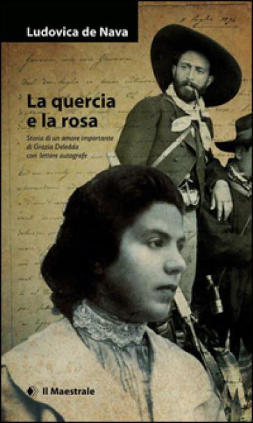 La quercia e la rosa. Storia di un amore importante di Grazia Deledda , con lettere autografe - Ludovica De Nava |