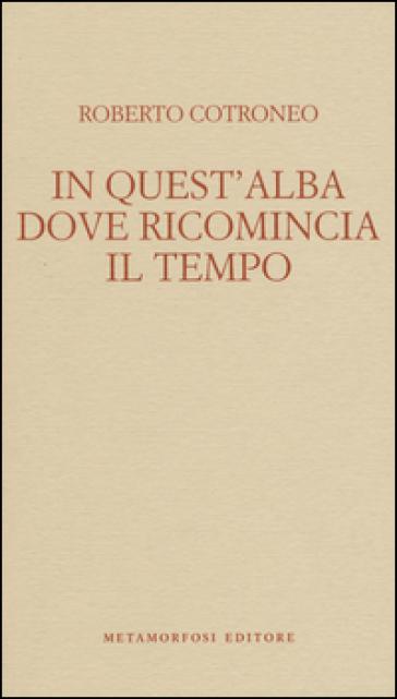 In quest'alba dove ricomincia il tempo - Roberto Cotroneo |