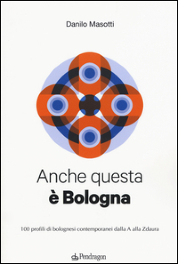Anche questa è Bologna. 100 profili di bolognesi contemporanei dalla A alla Zdaura - Danilo Masotti |