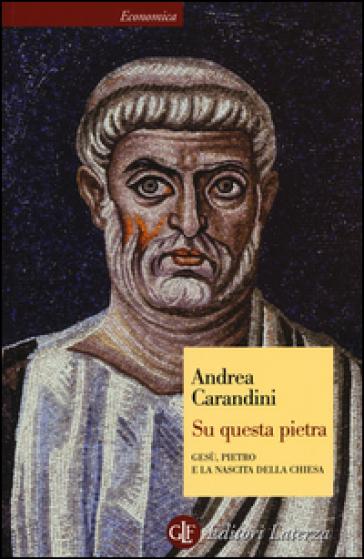 Su questa pietra. Gesù, Pietro e la nascita della Chiesa - Andrea Carandini   Rochesterscifianimecon.com