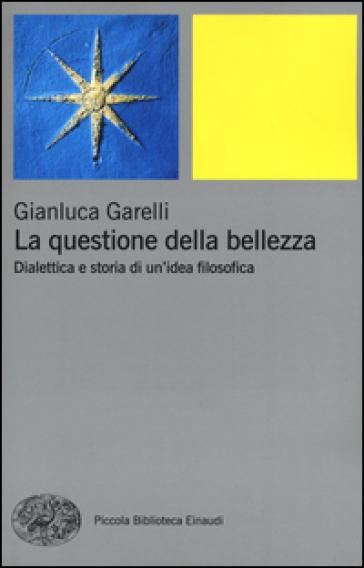 La questione della bellezza. Dialettica e storia di un'idea filosofica - Gianluca Garelli | Jonathanterrington.com