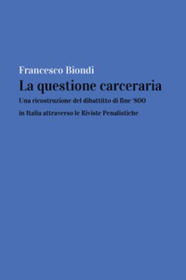 La questione carceraria. Una ricostruzione del dibattito di fine '800 in Italia attraverso le Riviste Penalistiche - Francesco Biondi |