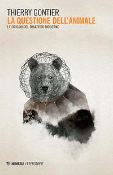 La questione dell'animale. Le origini del dibattito moderno - Thierry Gontier | Rochesterscifianimecon.com