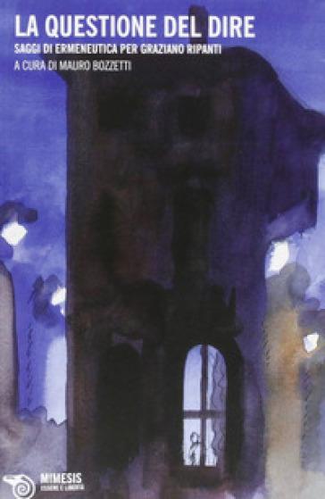 La questione del dire. Saggi di ermeneutica di Graziano Ripanti - Mario Bozzetti  