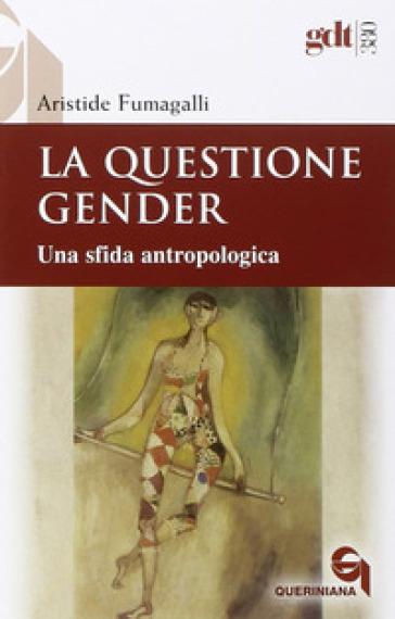 La questione gender. Una sfida antropologica - Aristide Fumagalli pdf epub