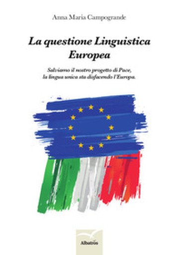 La questione linguistica europea. Salviamo il nostro progetto di pace, la lingua unica sta disfacendo l'Europa - Anna Maria Campogrande pdf epub