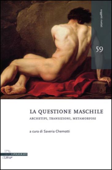 La questione maschile. Archetipi, transizioni, metamorfosi - S. Chemotti |