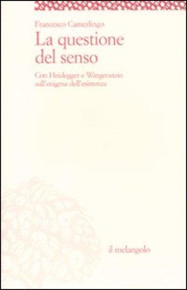 La questione del senso. Con Heidegger e Wittgenstein sull'enigma dell'esistenza - Francesco Camerlingo |