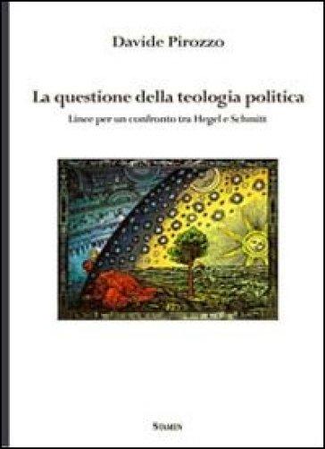 La questione della teologia politica. Linee per un confronto tra Hegel e Schmitt - Davide Pirozzo |